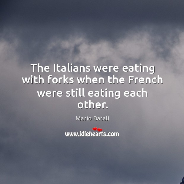 The Italians were eating with forks when the French were still eating each other. Mario Batali Picture Quote