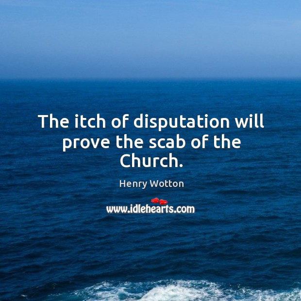 The itch of disputation will prove the scab of the Church. Image