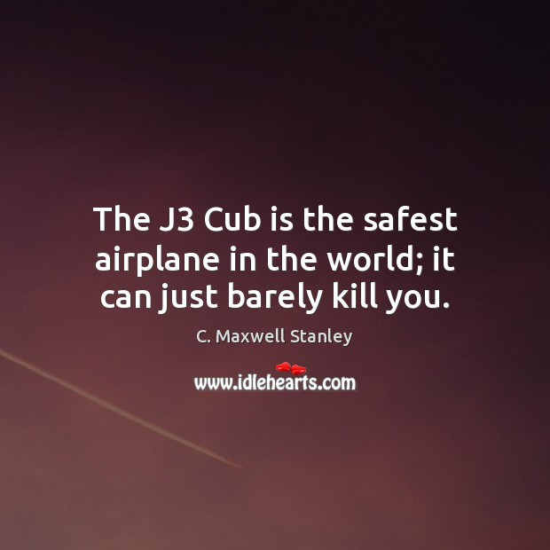 The J3 Cub is the safest airplane in the world; it can just barely kill you. Image