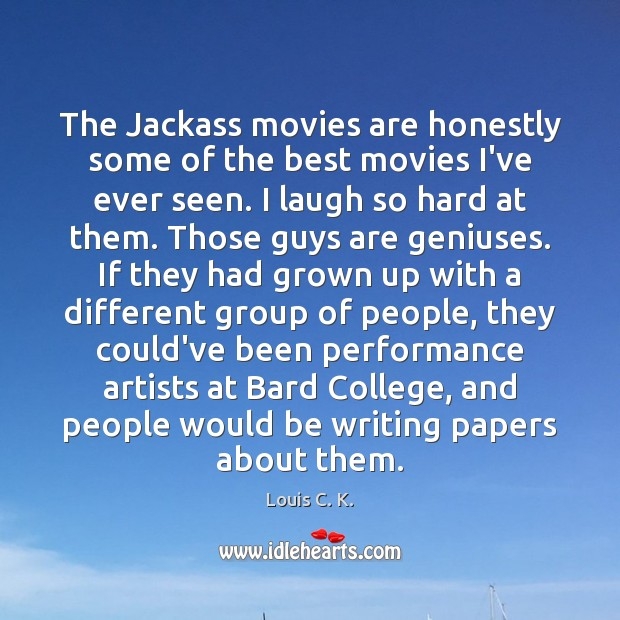 The Jackass movies are honestly some of the best movies I've ever Louis C. K. Picture Quote