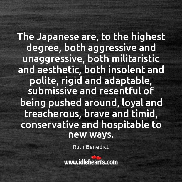 The Japanese are, to the highest degree, both aggressive and unaggressive, both Ruth Benedict Picture Quote