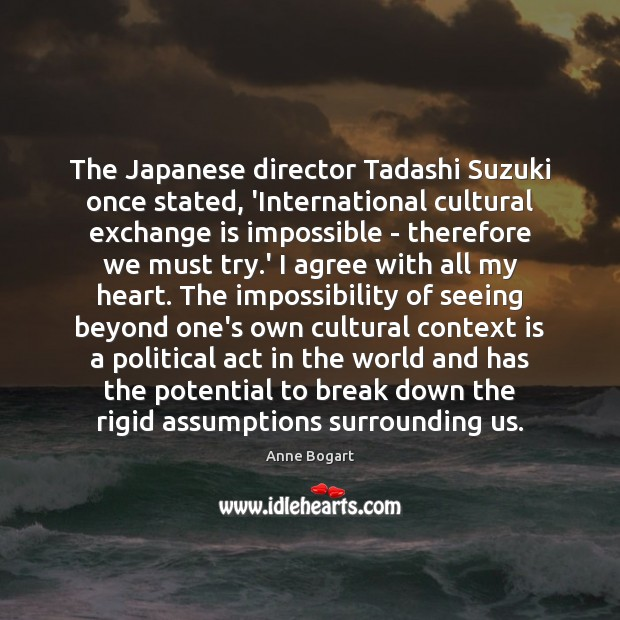 The Japanese director Tadashi Suzuki once stated, 'International cultural exchange is impossible Agree Quotes Image