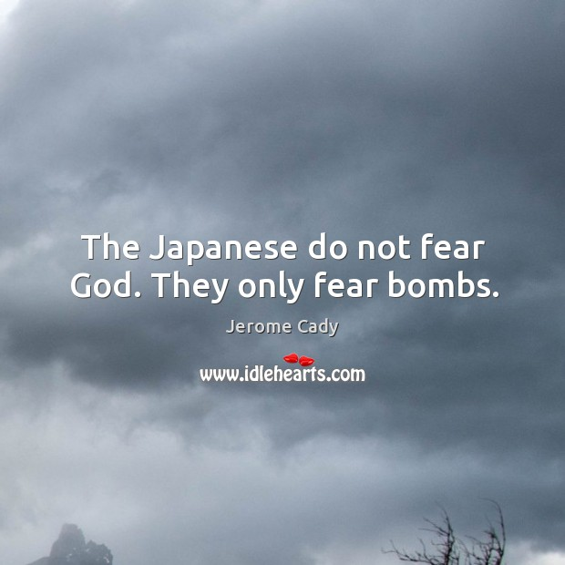 The japanese do not fear God. They only fear bombs. Image
