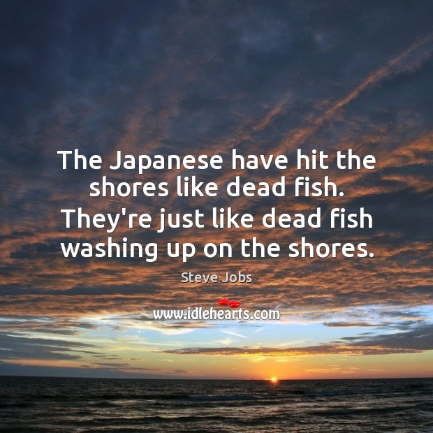 The Japanese have hit the shores like dead fish. They're just like Steve Jobs Picture Quote