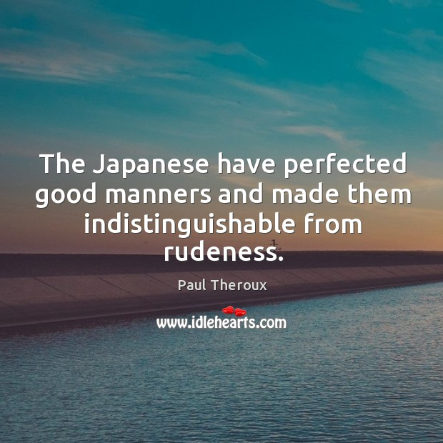The japanese have perfected good manners and made them indistinguishable from rudeness. Image