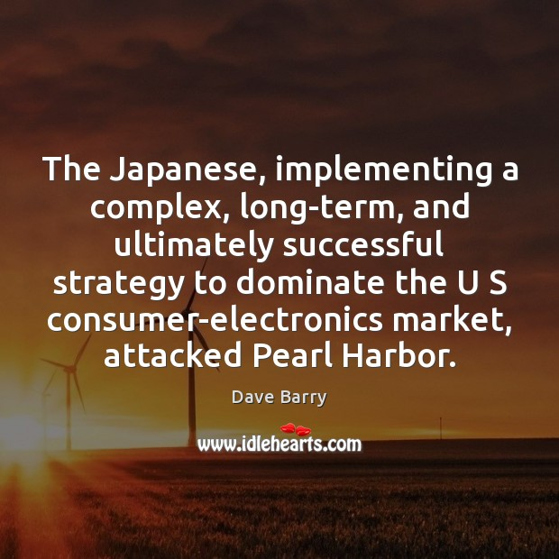 The Japanese, implementing a complex, long-term, and ultimately successful strategy to dominate Image