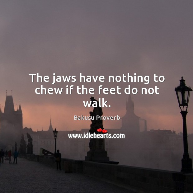 The jaws have nothing to chew if the feet do not walk. Bakusu Proverbs Image