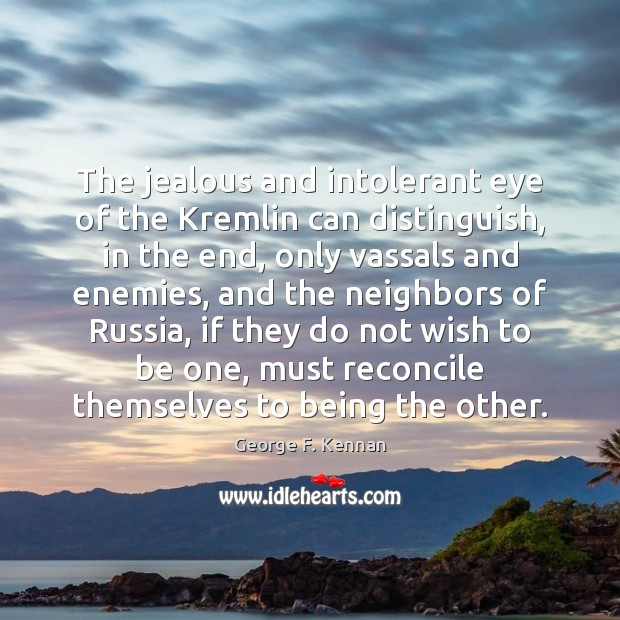 The jealous and intolerant eye of the Kremlin can distinguish, in the George F. Kennan Picture Quote