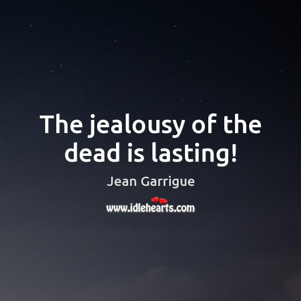 Image, The jealousy of the dead is lasting!