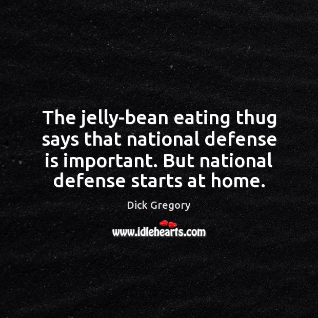 The jelly-bean eating thug says that national defense is important. But national Dick Gregory Picture Quote