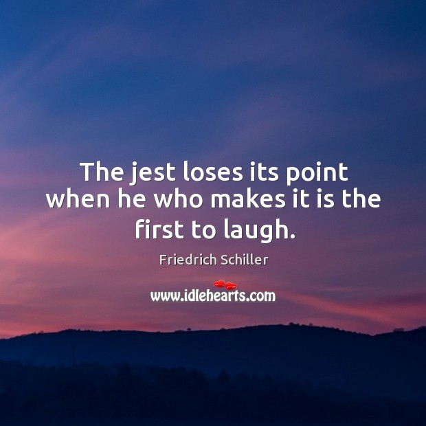 The jest loses its point when he who makes it is the first to laugh. Image