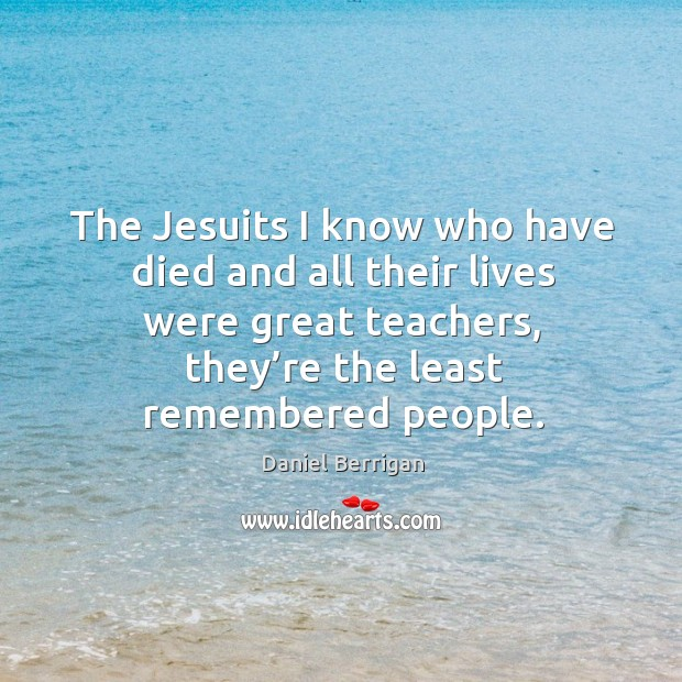 The jesuits I know who have died and all their lives were great teachers, they're the least remembered people. Image