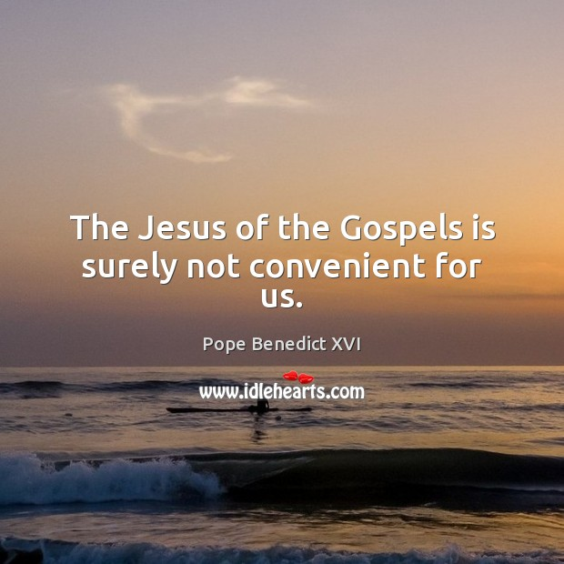 The Jesus of the Gospels is surely not convenient for us. Pope Benedict XVI Picture Quote