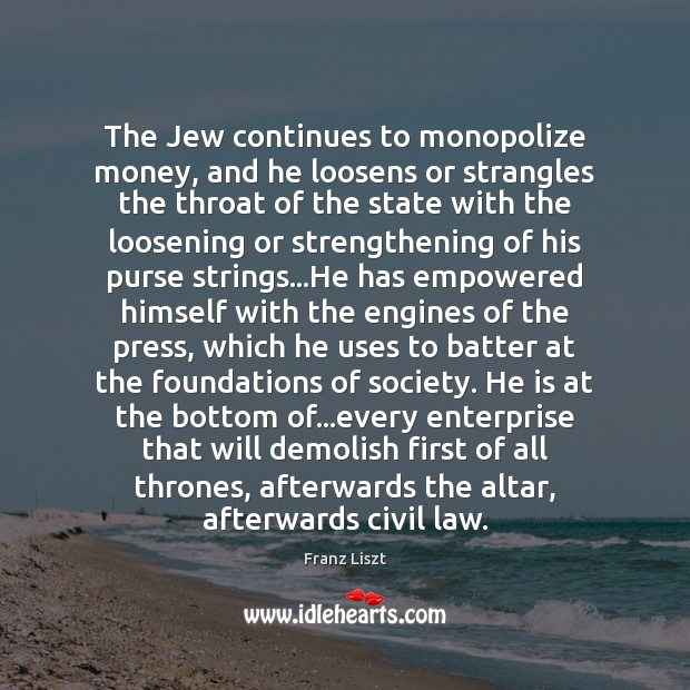 The Jew continues to monopolize money, and he loosens or strangles the Image