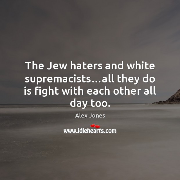 Image, The Jew haters and white supremacists…all they do is fight with each other all day too.