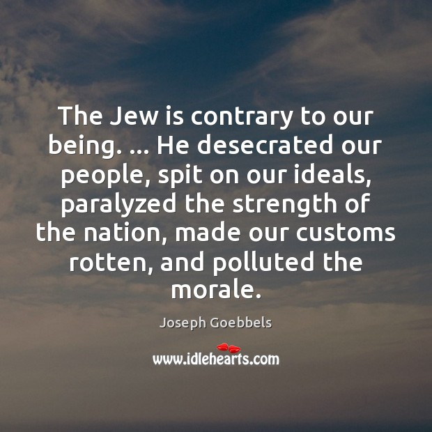 The Jew is contrary to our being. … He desecrated our people, spit Joseph Goebbels Picture Quote