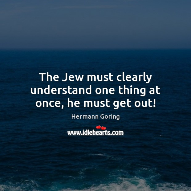The Jew must clearly understand one thing at once, he must get out! Hermann Goring Picture Quote