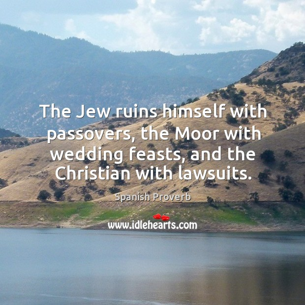 The jew ruins himself with passovers, the moor with wedding feasts, and the christian with lawsuits. Spanish Proverbs Image