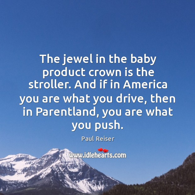 The jewel in the baby product crown is the stroller. And if Paul Reiser Picture Quote