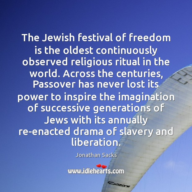 The Jewish festival of freedom is the oldest continuously observed religious ritual Jonathan Sacks Picture Quote