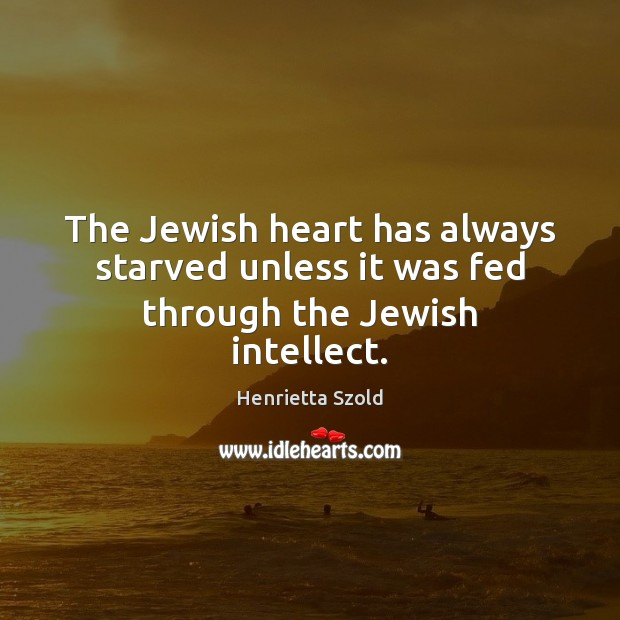 The Jewish heart has always starved unless it was fed through the Jewish intellect. Image