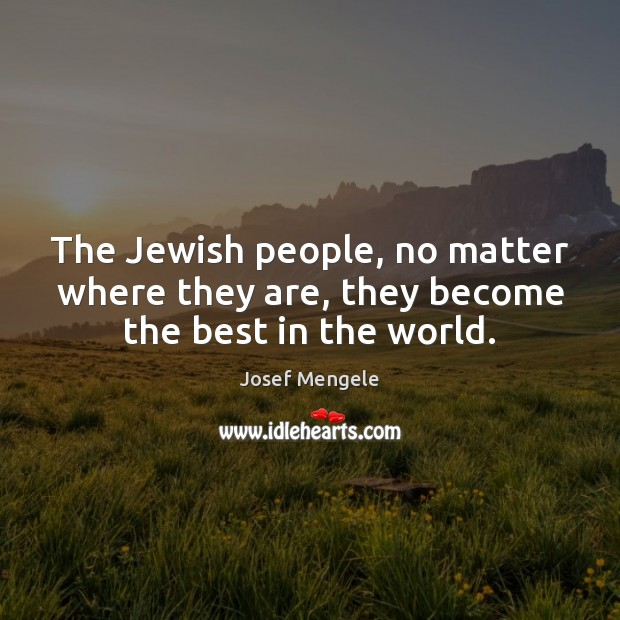 The Jewish people, no matter where they are, they become the best in the world. Image