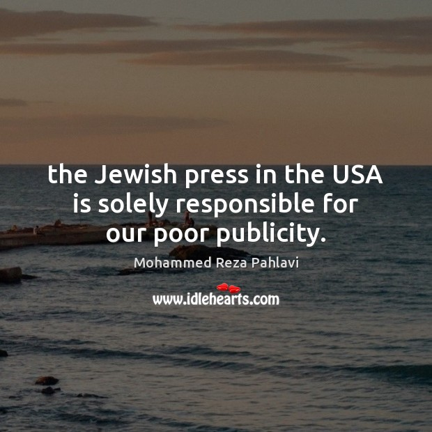 The Jewish press in the USA is solely responsible for our poor publicity. Mohammed Reza Pahlavi Picture Quote