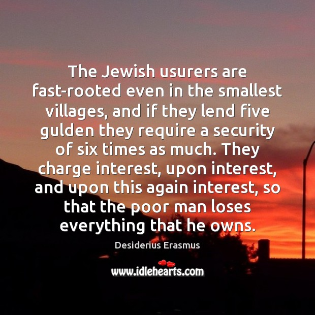 The Jewish usurers are fast-rooted even in the smallest villages, and if Desiderius Erasmus Picture Quote