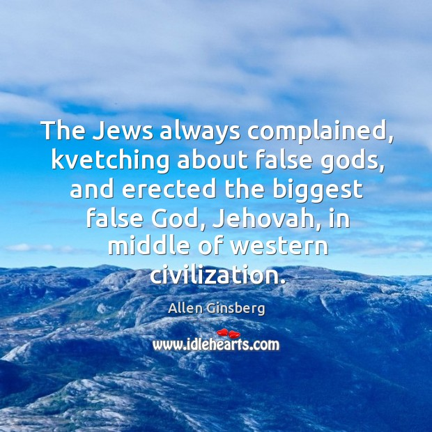 The Jews always complained, kvetching about false Gods, and erected the biggest Image