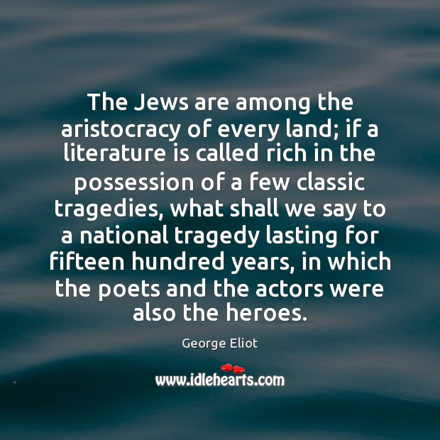 The Jews are among the aristocracy of every land; if a literature George Eliot Picture Quote