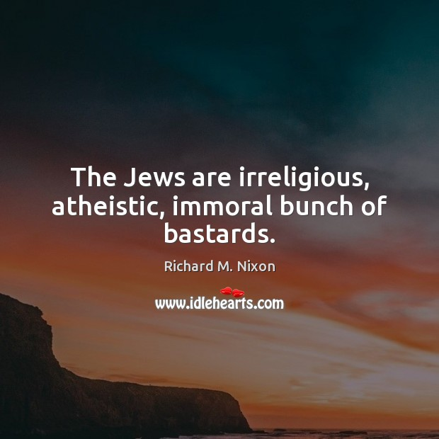 The Jews are irreligious, atheistic, immoral bunch of bastards. Richard M. Nixon Picture Quote