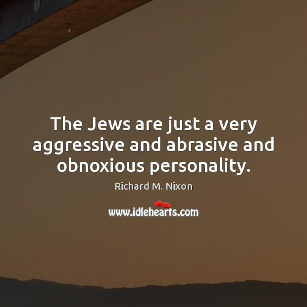 The Jews are just a very aggressive and abrasive and obnoxious personality. Richard M. Nixon Picture Quote