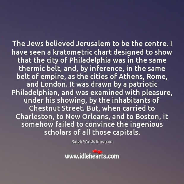 The Jews believed Jerusalem to be the centre. I have seen a Image