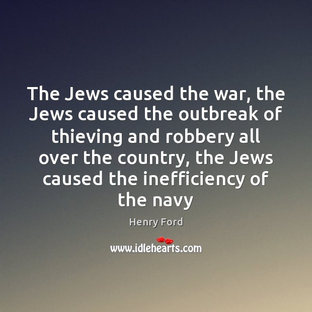 The Jews caused the war, the Jews caused the outbreak of thieving Henry Ford Picture Quote