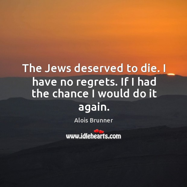The jews deserved to die. I have no regrets. If I had the chance I would do it again. Image