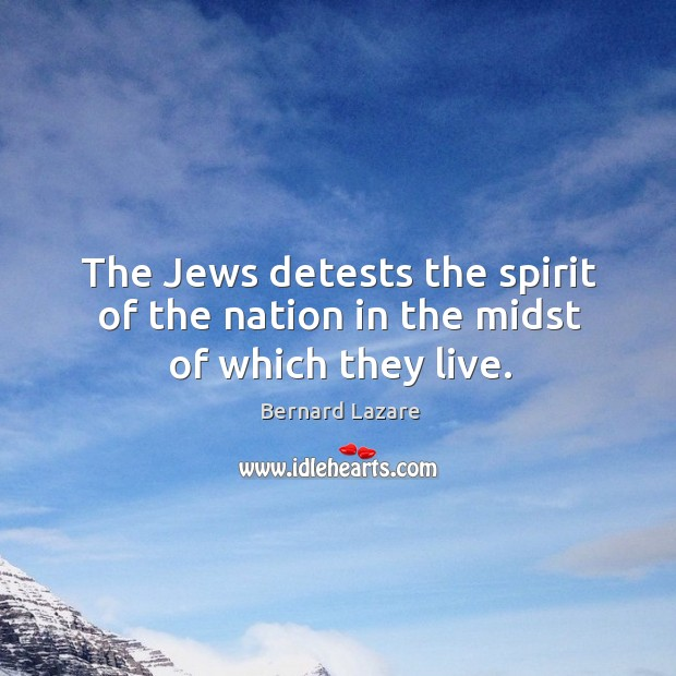 The Jews detests the spirit of the nation in the midst of which they live. Image