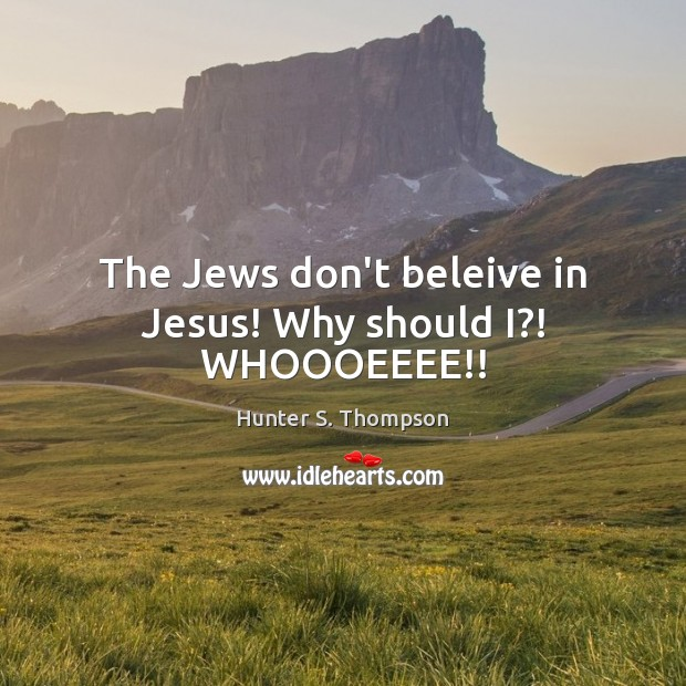 The Jews don't beleive in Jesus! Why should I?! WHOOOEEEE!! Hunter S. Thompson Picture Quote