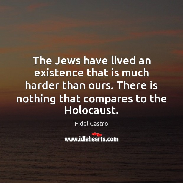 The Jews have lived an existence that is much harder than ours. Fidel Castro Picture Quote