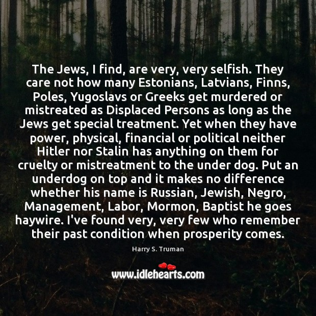 The Jews, I find, are very, very selfish. They care not how Harry S. Truman Picture Quote