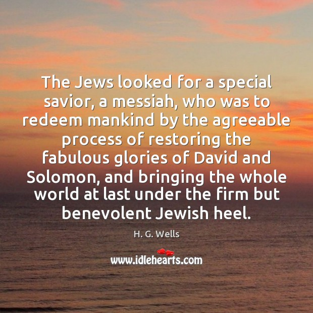 The Jews looked for a special savior, a messiah, who was to H. G. Wells Picture Quote
