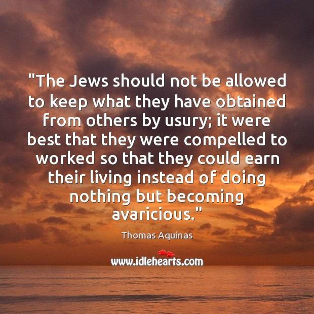 """""""The Jews should not be allowed to keep what they have obtained Thomas Aquinas Picture Quote"""