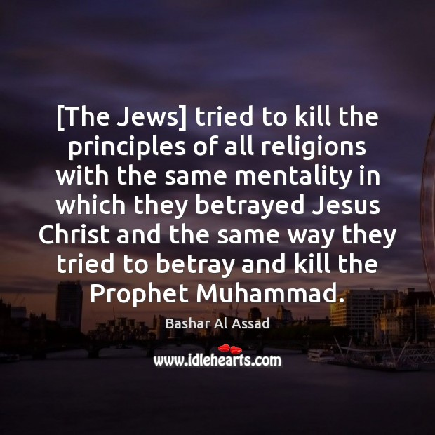 [The Jews] tried to kill the principles of all religions with the Bashar Al Assad Picture Quote