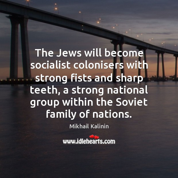 The Jews will become socialist colonisers with strong fists and sharp teeth, Mikhail Kalinin Picture Quote