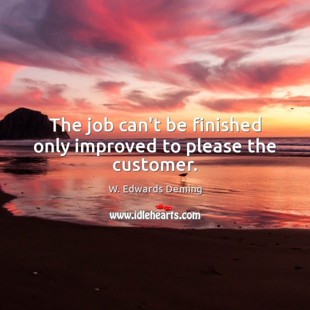 The job can't be finished only improved to please the customer. W. Edwards Deming Picture Quote