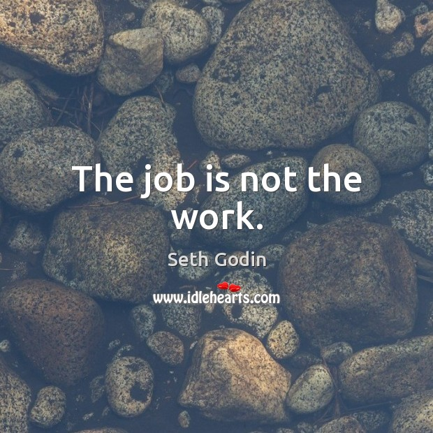 Image, The job is not the work.