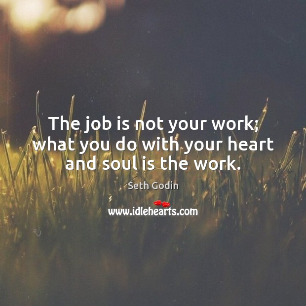 The job is not your work; what you do with your heart and soul is the work. Image