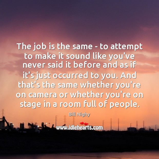 The job is the same – to attempt to make it sound Bill Nighy Picture Quote