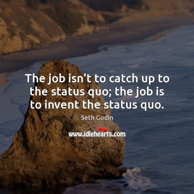 The job isn't to catch up to the status quo; the job is to invent the status quo. Image