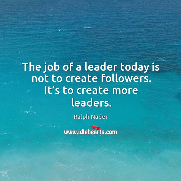 The job of a leader today is not to create followers. It's to create more leaders. Image