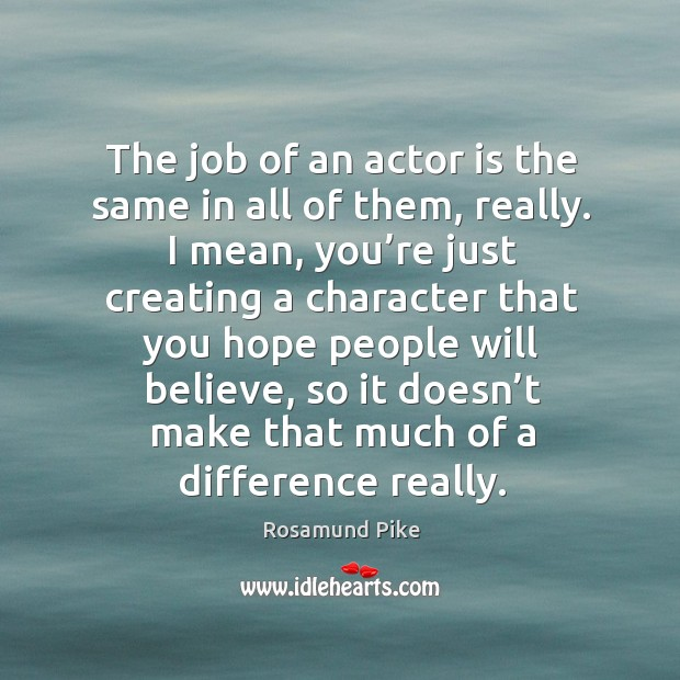 The job of an actor is the same in all of them, really. Image